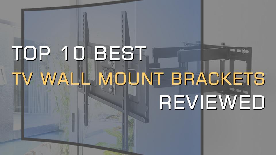 Top 10 Best TV Wall Mount Brackets